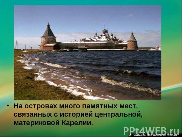 На островах много памятных мест, связанных с историей центральной, материковой Карелии.