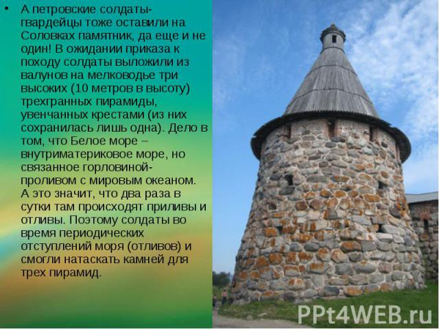А петровские солдаты-гвардейцы тоже оставили на Соловках памятник, да еще и не один! В ожидании приказа к походу солдаты выложили из валунов на мелководье три высоких (10 метров в высоту) трехгранных пирамиды, увенчанных крестами (из них сохранилась…
