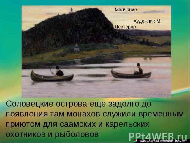 Соловецкие острова еще задолго до появления там монахов служили временным приютом для саамских и карельских охотников и рыболовов