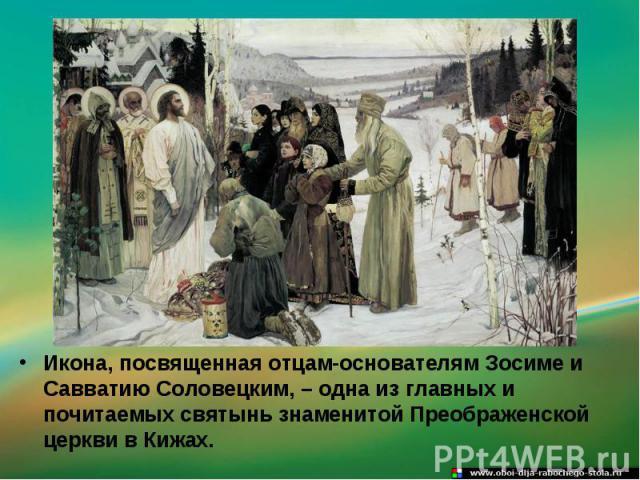 Икона, посвященная отцам-основателям Зосиме и Савватию Соловецким, – одна из главных и почитаемых святынь знаменитой Преображенской церкви в Кижах.