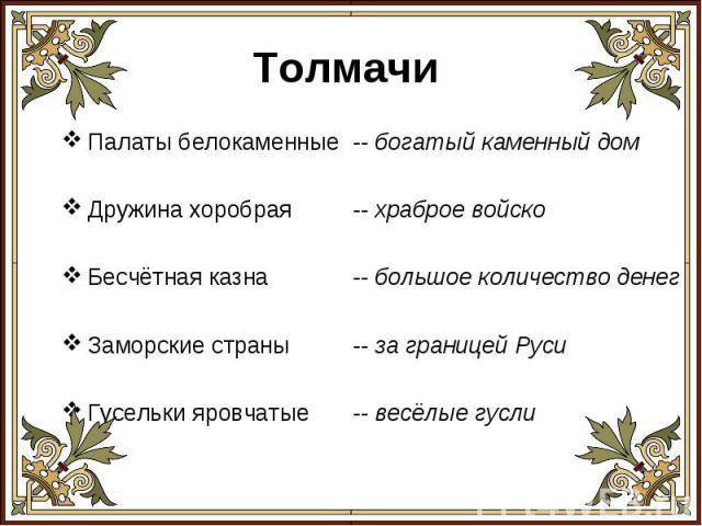 Толмачи Палаты белокаменные Дружина хоробраяБесчётная казнаЗаморские страныГусельки яровчатые-- богатый каменный дом-- храброе войско-- большое количество денег-- за границей Руси-- весёлые гусли