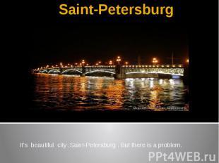Saint-Petersburg It's beautiful city ,Saint-Petersburg . But there is a problem.