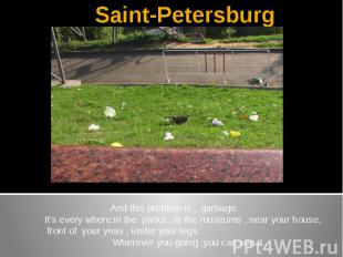 Saint-Petersburg And this problem is…garbage.It's every where:in the parks , In