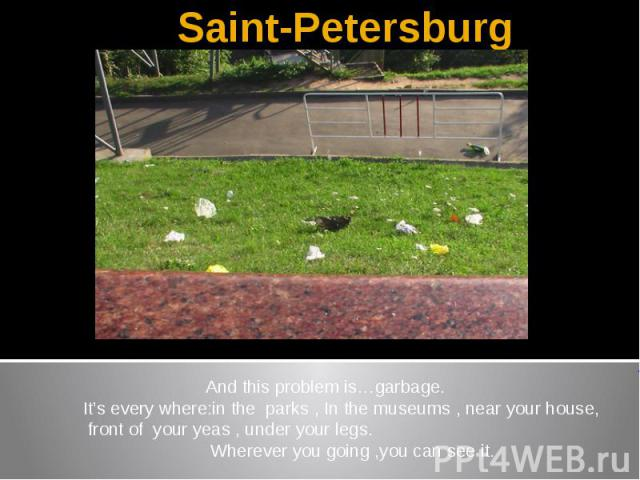 Saint-Petersburg And this problem is…garbage.It's every where:in the parks , In the museums , near your house, front of your yeas , under your legs. Wherever you going ,you can see it.