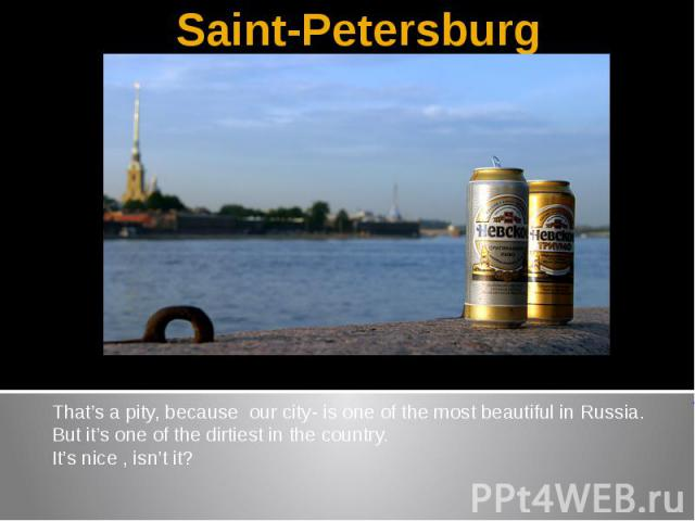 Saint-PetersburgThat's a pity, because our city- is one of the most beautiful in Russia.But it's one of the dirtiest in the country.It's nice , isn't it?