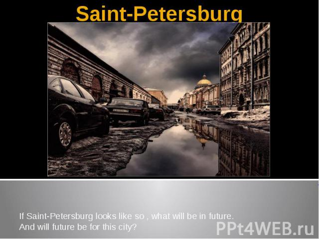 Saint-PetersburgIf Saint-Petersburg looks like so , what will be in future.And will future be for this city?