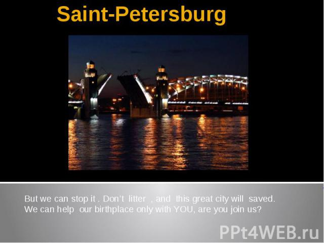 Saint-PetersburgBut we can stop it . Don't litter , and this great city will saved.We can help our birthplace only with YOU, are you join us?