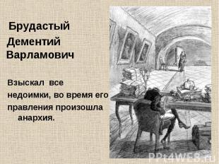 Брудастый Дементий Варламович Взыскал все недоимки, во время его правления произ