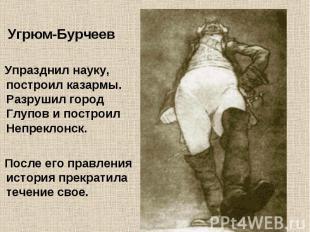 Угрюм-Бурчеев Упразднил науку, построил казармы. Разрушил город Глупов и построи