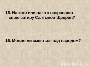 15. На кого или на что направляет свою сатиру Салтыков-Щедрин?16. Можно ли смеят