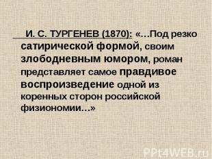 И. С. ТУРГЕНЕВ (1870): «…Под резко сатирической формой, своим злободневным юморо