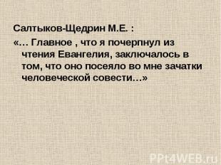 Салтыков-Щедрин М.Е. :«… Главное , что я почерпнул из чтения Евангелия, заключал