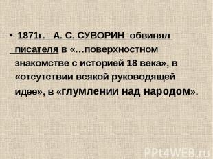 1871г. А. С. СУВОРИН обвинял писателя в «…поверхностном знакомстве с историей 18