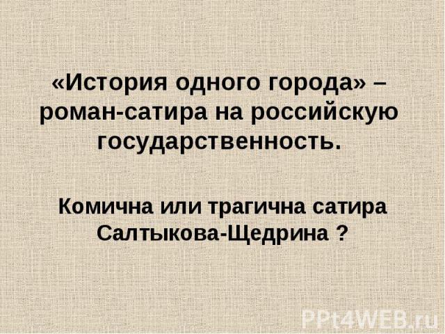 «История одного города» – роман-сатира на российскую государственность. Комична или трагична сатира Салтыкова-Щедрина ?