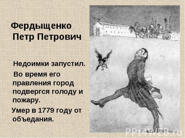 Фердыщенко Петр Петрович Недоимки запустил. Во время его правления город подвергся голоду и пожару. Умер в 1779 году от объедания.