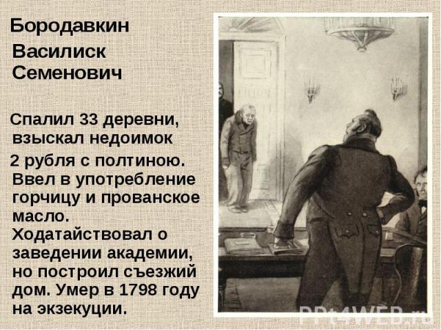 Бородавкин Василиск Семенович Спалил 33 деревни, взыскал недоимок 2 рубля с полтиною. Ввел в употребление горчицу и прованское масло. Ходатайствовал о заведении академии, но построил съезжий дом. Умер в 1798 году на экзекуции.
