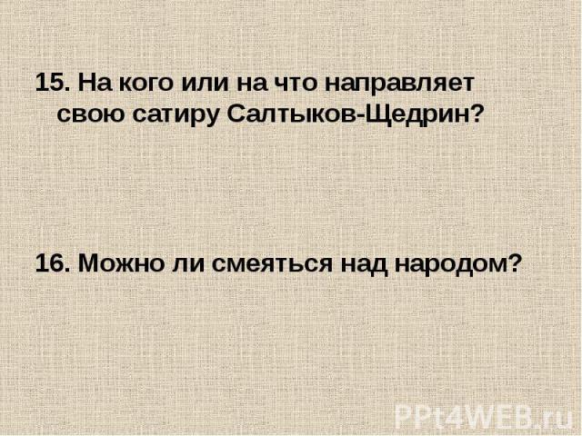15. На кого или на что направляет свою сатиру Салтыков-Щедрин?16. Можно ли смеяться над народом?