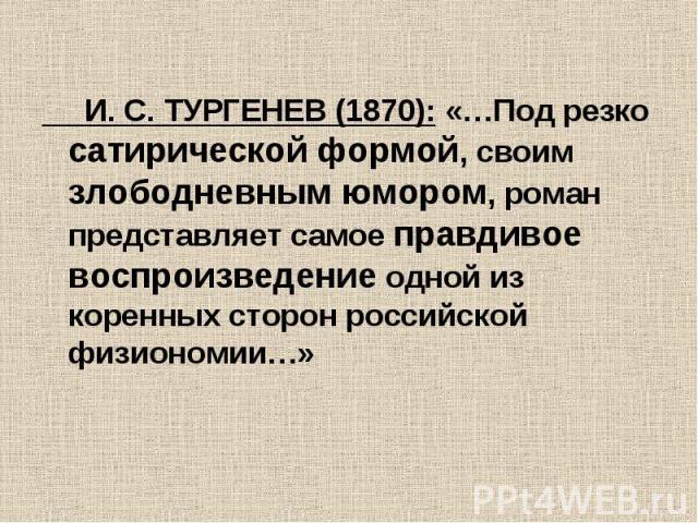 И. С. ТУРГЕНЕВ (1870): «…Под резко сатирической формой, своим злободневным юмором, роман представляет самое правдивое воспроизведение одной из коренных сторон российской физиономии…»