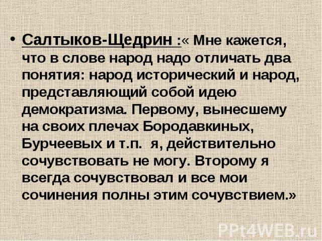 Салтыков-Щедрин :« Мне кажется, что в слове народ надо отличать два понятия: народ исторический и народ, представляющий собой идею демократизма. Первому, вынесшему на своих плечах Бородавкиных, Бурчеевых и т.п. я, действительно сочувствовать не могу…