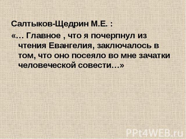 Салтыков-Щедрин М.Е. :«… Главное , что я почерпнул из чтения Евангелия, заключалось в том, что оно посеяло во мне зачатки человеческой совести…»