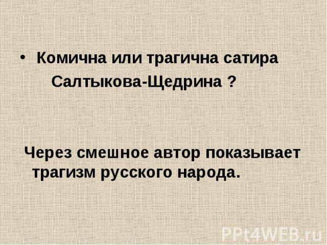 Комична или трагична сатира Салтыкова-Щедрина ? Через смешное автор показывает трагизм русского народа.