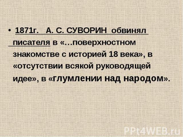 1871г. А. С. СУВОРИН обвинял писателя в «…поверхностном знакомстве с историей 18 века», в «отсутствии всякой руководящей идее», в «глумлении над народом».