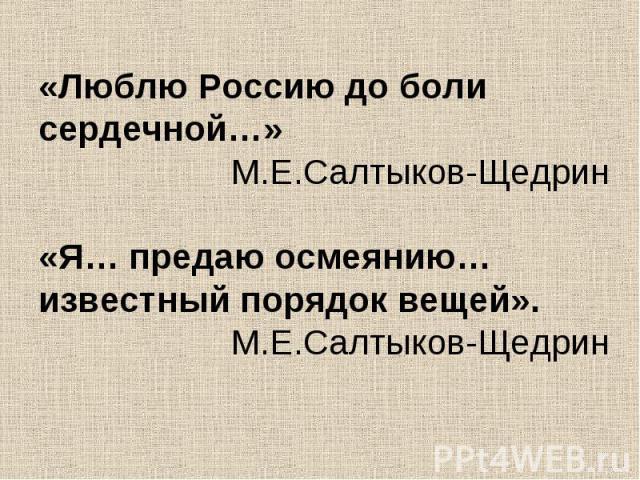 «Люблю Россию до боли сердечной…»М.Е.Салтыков-Щедрин«Я… предаю осмеянию… известный порядок вещей».М.Е.Салтыков-Щедрин