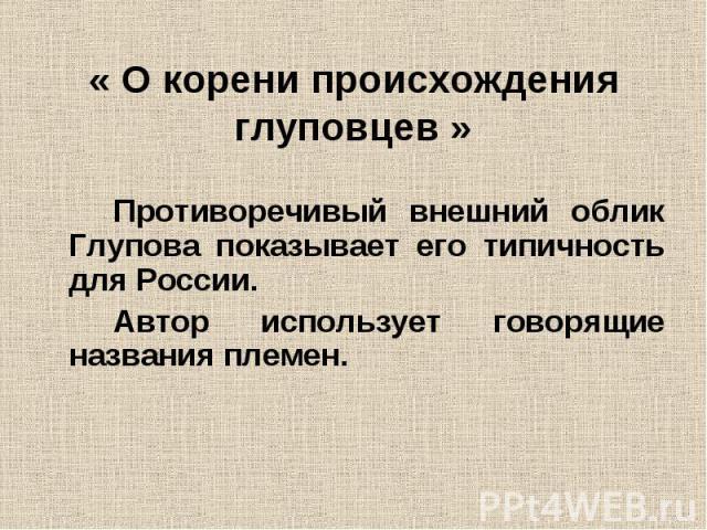 « О корени происхождения глуповцев »Противоречивый внешний облик Глупова показывает его типичность для России.Автор использует говорящие названия племен.