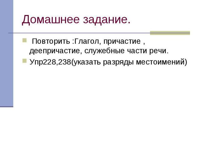 Домашнее задание. Повторить :Глагол, причастие , деепричастие, служебные части речи.Упр228,238(указать разряды местоимений)