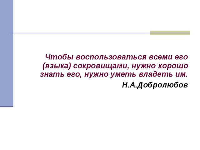 Чтобы воспользоваться всеми его (языка) сокровищами, нужно хорошо знать его, нужно уметь владеть им.Н.А.Добролюбов