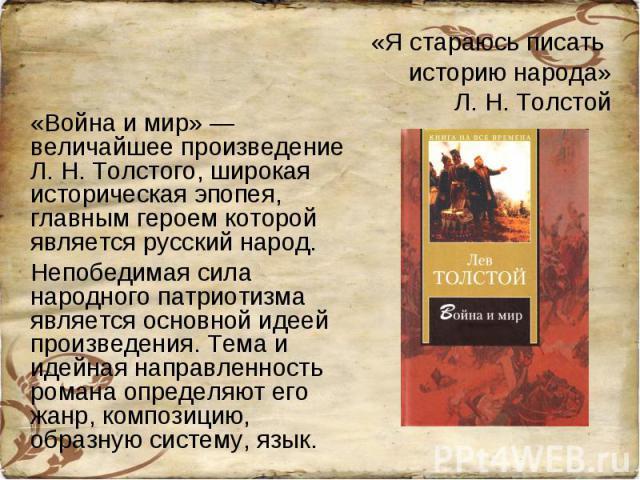 «Я стараюсь писать историю народа»Л. Н. Толстой «Война и мир» — величайшее произведение Л. Н. Толстого, широкая историческая эпопея, главным героем которой является русский народ. Непобедимая сила народного патриотизма является основной идеей произв…