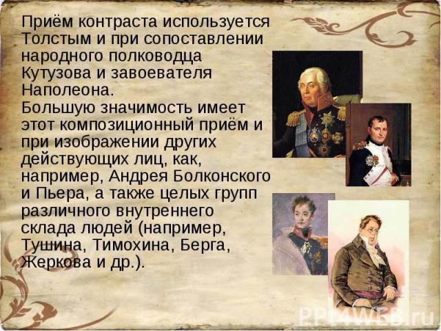 Приём контраста используется Толстым и при сопоставлении народного полководца Кутузова и завоевателя Наполеона.Большую значимость имеет этот композиционный приём и при изображении других действующих лиц, как, например, Андрея Болконского и Пьера, а …