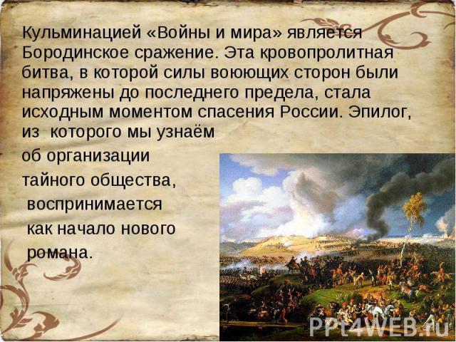 Кульминацией «Войны и мира» является Бородинское сражение. Эта кровопролитная битва, в которой силы воюющих сторон были напряжены до последнего предела, стала исходным моментом спасения России. Эпилог, из которого мы узнаём об организации тайного об…