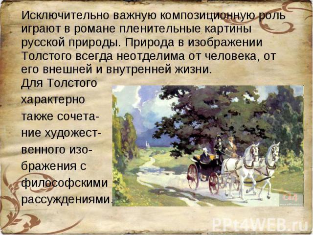 Исключительно важную композиционную роль играют в романе пленительные картины русской природы. Природа в изображении Толстого всегда неотделима от человека, от его внешней и внутренней жизни.Для Толстого характерно также сочета-ние художест-венного …