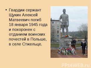 Гвардии сержант Щукин АлексейМатвеевич погиб 18 января 1945 годаи похоронен с от