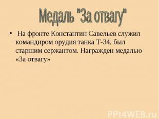 "Медаль ""За отвагу"" На фронте Константин Савельев служил командиром орудия танка"