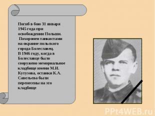 Погиб в бою 31 января 1945 года при освобождении Польши. Похоронен танкистами на