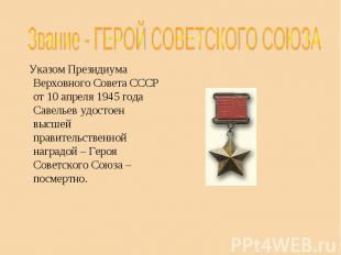 Звание - ГЕРОЙ СОВЕТСКОГО СОЮЗА Указом Президиума Верховного Совета СССР от 10 а