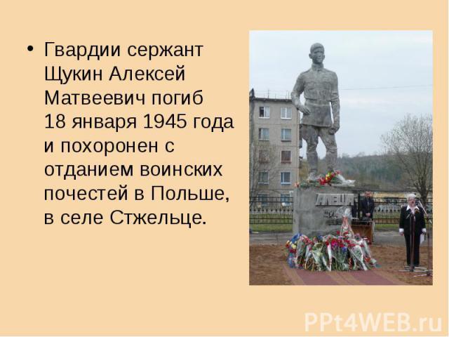 Гвардии сержант Щукин АлексейМатвеевич погиб 18 января 1945 годаи похоронен с отданием воинскихпочестей в Польше, в селе Стжельце.