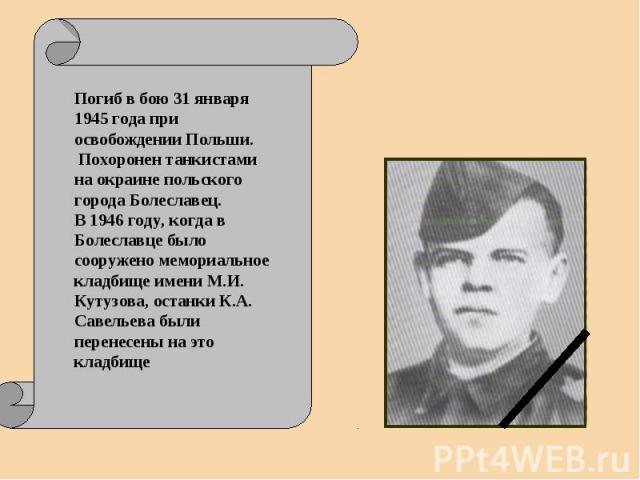 Погиб в бою 31 января 1945 года при освобождении Польши. Похоронен танкистами на окраине польского города Болеславец. В 1946 году, когда в Болеславце было сооружено мемориальное кладбище имени М.И. Кутузова, останки К.А. Савельева были перенесены на…