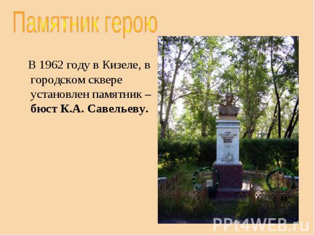 Памятник герою В 1962 году в Кизеле, в городском сквере установлен памятник – бюст К.А. Савельеву.