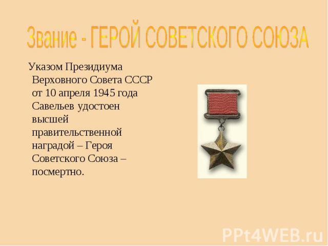 Звание - ГЕРОЙ СОВЕТСКОГО СОЮЗА Указом Президиума Верховного Совета СССР от 10 апреля 1945 года Савельев удостоен высшей правительственной наградой – Героя Советского Союза – посмертно.