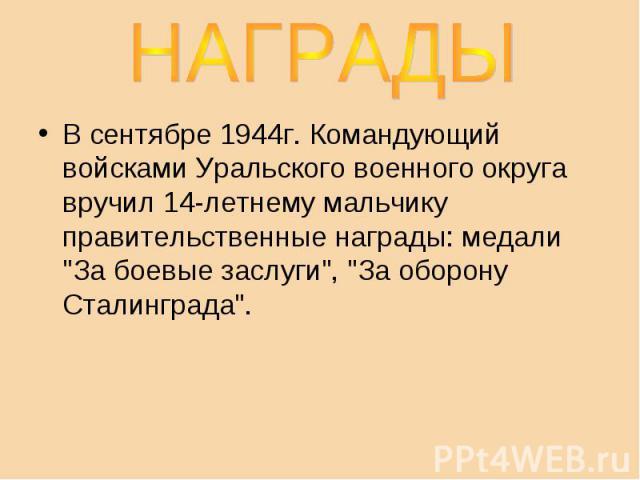 НАГРАДЫВ сентябре 1944г. Командующий войсками Уральского военного округа вручил 14-летнему мальчику правительственные награды: медали