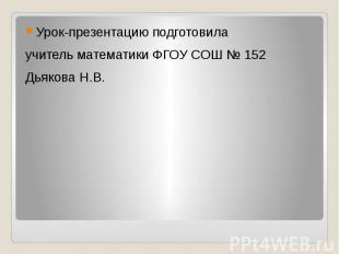 Урок-презентацию подготовила учитель математики ФГОУ СОШ № 152Дьякова Н.В.
