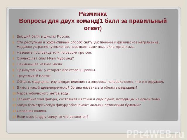 РазминкаВопросы для двух команд(1 балл за правильный ответ)Высший балл в школах России.Это доступный и эффективный способ снять умственное и физическое напряжение. Надежно устраняет утомление, повышает защитные силы организма.Назовите пословицы или …