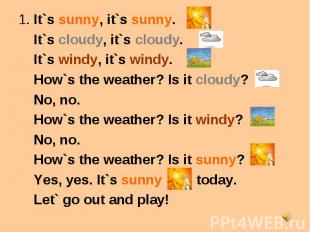 1. It`s sunny, it`s sunny. It`s cloudy, it`s cloudy. It`s windy, it`s windy. How