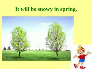 It will be snowy in spring.