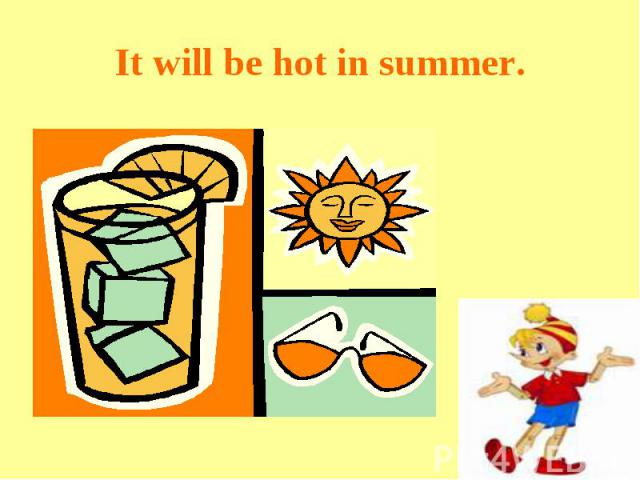 It will be hot in summer.