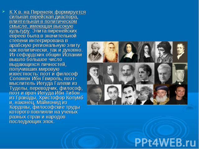 К X в. на Пиренеях формируется сильная еврейская диаспора, влиятельная в политическом смысле, имеющая высокую культуру. Элита пиренейских евреев была в значительной степени интегрирована в арабскую региональную элиту как политически, так и духовно. …