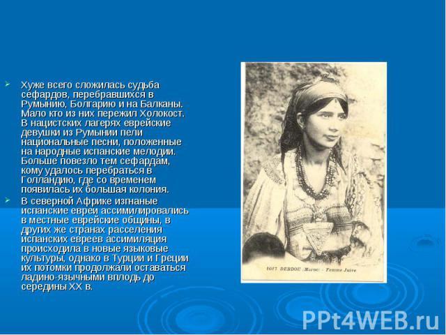 Хуже всего сложилась судьба сефардов, перебравшихся в Румынию, Болгарию и на Балканы. Мало кто из них пережил Холокост. В нацистских лагерях еврейские девушки из Румынии пели национальные песни, положенные на народные испанские мелодии. Больше повез…